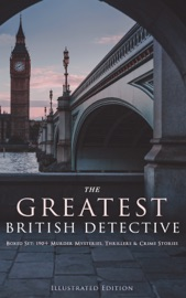 DOWNLOAD OF THE GREATEST BRITISH DETECTIVES - BOXED SET: 190+ MURDER MYSTERIES, THRILLERS & CRIME STORIES (ILLUSTRATED EDITION) PDF EBOOK