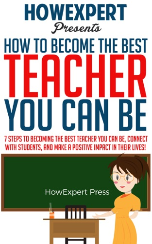 How To Become The Best Teacher You Can Be 7 Steps to Becoming the Best Teacher You Can Be Connect with Students and Make a Positive Impact in Their Lives