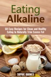 Eating Alkaline 50 Easy Recipes For Clean And Healthy Eating To Naturally Trim Excess Fat