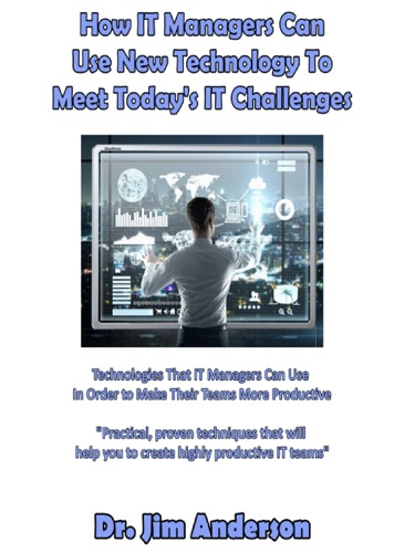 How IT Managers Can Use New Technology To Meet Todays IT Challenges Technologies That IT Managers Can Use In Order to Make Their Teams More Productive