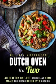 DUTCH OVEN FOR TWO: 40 HEALTHY ONE-POT RECIPES AND DUMP MEALS FOR INDOOR DUTCH OVEN COOKING