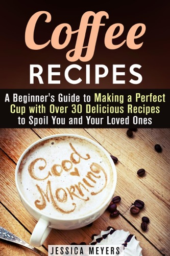 Coffee Recipes A Beginners Guide to Making a Perfect Cup with Over 30 Delicious Recipes to Spoil You and Your Loved Ones