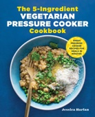 The 5-Ingredient Vegetarian Pressure Cooker Cookbook: Fresh Pressure Cooker Recipes for Meals in Minutes - Jessica Harlan Cover Art