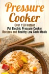 Pressure Cooker Box Set 4 In 1 Over 150 Instant Pot Electric Pressure Cooker Recipes And Healthy Low Carb Meals