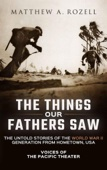 Matthew Rozell - The Things Our Fathers Saw the Untold Stories of the World War II Generation from Hometown, USA-Voices of the Pacific Theater  artwork