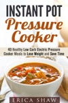 Instant Pot Pressure Cooker 40 Healthy Low Carb Electric Pressure Cooker Meals To Lose Weight And Save Time