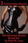 Bob Becomes Barbie Boxed Set 3 Feminization Stories