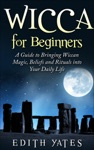 Wicca For Beginners A Guide To Bringing Wiccan MagicBeliefs And Rituals Into Your Daily Life