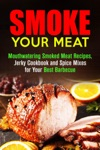 Smoke Your Meat Mouthwatering Smoked Meat Recipes Jerky Cookbook And Spice Mixes For Your Best Barbecue