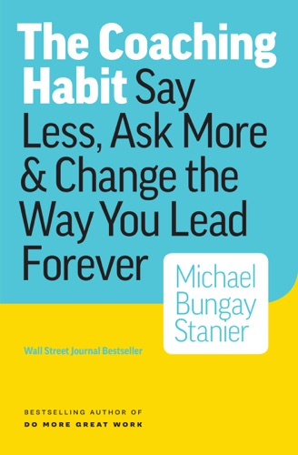 The Coaching Habit Say Less Ask More  Change the Way Your Lead Forever