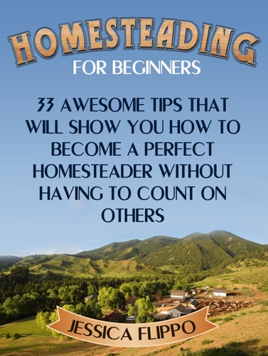 Homesteading for Beginners 33 Awesome Tips That Will Show You How to Become a Perfect Homesteader Without Having to Count on Others