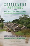 Settlement Patterns And Ecosystem Pressures In The Peruvian Rainforest Understanding The Impacts Of Indigenous Peoples On Biodiversity