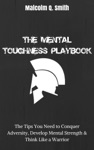 The Mental Toughness Playbook The Tips You Need To Conquer Adversity Develop Mental Strength And Think Like A Warrior