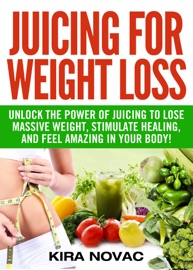 JUICING FOR WEIGHT LOSS: UNLOCK THE POWER OF JUICING TO LOSE MASSIVE WEIGHT, STIMULATE HEALING, AND FEEL AMAZING IN YOUR BODY.