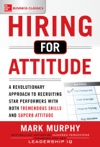 Hiring For Attitude A Revolutionary Approach To Recruiting And Selecting People With Both Tremendous Skills And Superb Attitude