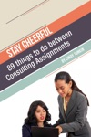 Stay Cheerful 89 Things To Do Between Consulting Assignments