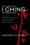 The Clear-Cut I Ching Or Wen Wang Gua For Beginners Volume One - The Easiest Way To Get Clear And Accurate Answers Using The Chinese Divination Oracle The Clear-Cut I Ching 1