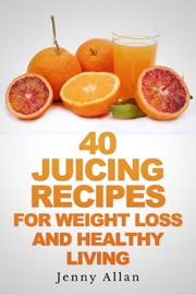 40 Juicing Recipes For Weight Loss and Healthy Living - Jenny Allan Book