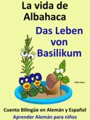 Aprende Alemán: Alemán para niños. La vida de Albahaca - Das Leben von Basilikum. Cuento Bilingüe en Alemán y Español