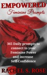 Empowered Feminine Prompts 365 Daily Prompts To Connect To Your Feminine Power And Increase Self-Confidence