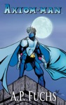 Axiom-man A Superhero Novel The Axiom-man Saga Book 1