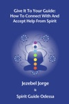 Give It To Your Guide How To Connect With And Accept Help From Spirit