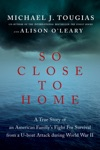 So Close To Home A True Story Of An American Familys Fight For Survival During World War II