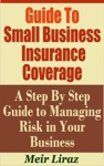 Guide To Small Business Insurance Coverage A Step By Step Guide To Managing Risk In Your Business