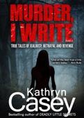 Kathryn Casey - Murder, I Write: True tales of jealousy, betrayal and revenge artwork