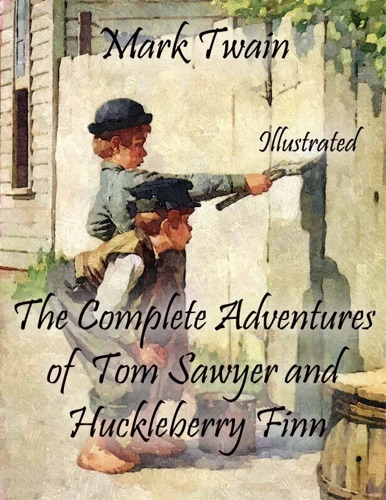 The Complete Adventures of Tom Sawyer and Huckleberry Finn Illustrated