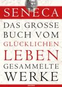 Seneca: Das große Buch vom glücklichen Leben - Gesammelte Werke
