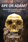 Ape Or Adam Making Sense Of Evolution Creationism And Intelligent Design