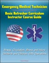 Emergency Medical Technician Basic Refresher Curriculum Instructor Course Guide - Airway Circulation Illness And Injury Childbirth And Children EMS Operations