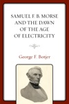Samuel F B Morse And The Dawn Of The Age Of Electricity