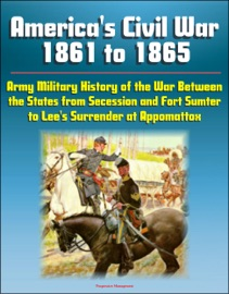 AMERICAS CIVIL WAR 1861 TO 1865: ARMY MILITARY HISTORY OF THE WAR BETWEEN THE STATES FROM SECESSION AND FORT SUMTER TO LEES SURRENDER AT APPOMATTOX