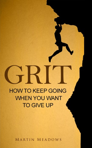 Grit How to Keep Going When You Want to Give Up