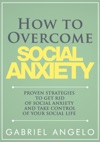 How To Overcome Social Anxiety Proven Strategies To Get Rid Of Social Anxiety And Take Control Of Your Social Life