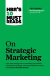HBRs 10 Must Reads On Strategic Marketing With Featured Article Marketing Myopia By Theodore Levitt