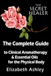 The Complete Guide To Clinical Aromatherapy And The Essential Oils Of The Physical Body