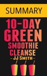 10-Day Green Smoothie Cleanse Lose Up To 15 Pounds In 10 Days By JJ Smith -- Summary
