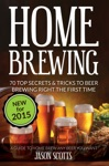 Home Brewing 70 Top Secrets  Tricks To Beer Brewing Right The First Time A Guide To Home Brew Any Beer You Want