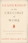 Leadership In The Crucible Of Work Discovering The Interior Life Of An Authentic Leader