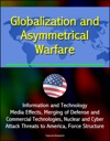 Globalization And Asymmetrical Warfare Information And Technology Media Effects Merging Of Defense And Commercial Technologies Nuclear And Cyber Attack Threats To America Force Structure