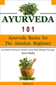 Ayurveda 101: Ayurveda Basics for The Absolute Beginner [Achieve Natural Health and Well Being through Ayurveda]