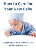 How to Care for Your New Baby: Everything You Need to Know About Your Baby's First Year