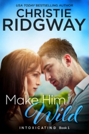 Make Him Wild (Intoxicating Book 1) book summary
