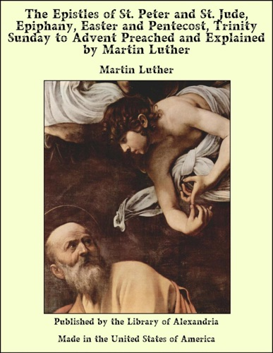 The Epistles of St Peter and St Jude Epiphany Easter and Pentecost Trinity Sunday to Advent Preached and Explained by Martin Luther