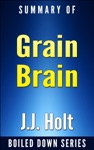 Grain Brain The Surprising Truth About Wheat Carbs And Sugars Your Brains Silent Killers By Neurologist David Perlmutter In 20 Minutes Summarized By JJ Holt