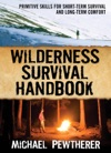 Wilderness Survival Handbook  Primitive Skills For Short-Term Survival And Long-Term Comfort