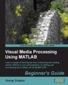 Visual Media Processing Using Matlab Beginners Guide